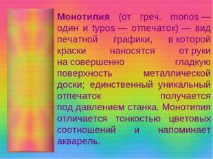Монотипия (от греч. monos— один и typos— отпечаток)— вид печатной графики,
