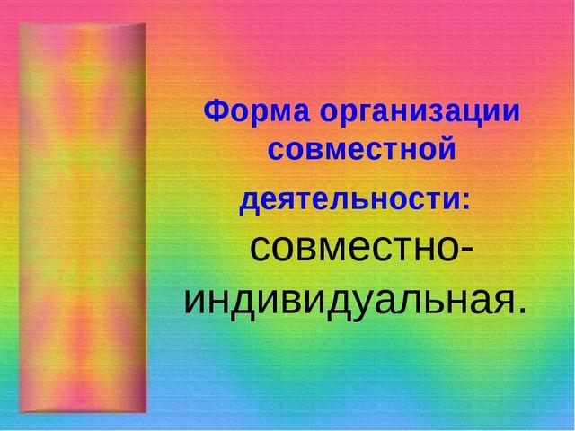 Форма организации совместной деятельности: совместно-индивидуальная.
