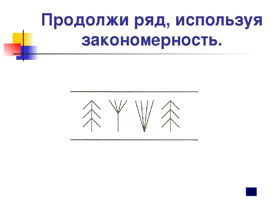 Продолжи ряд, используя закономерность.