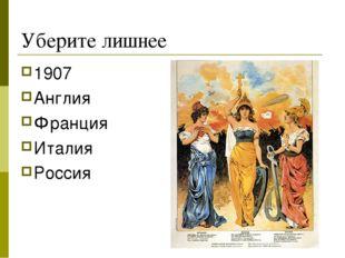 Уберите лишнее 1907 Англия Франция Италия Россия
