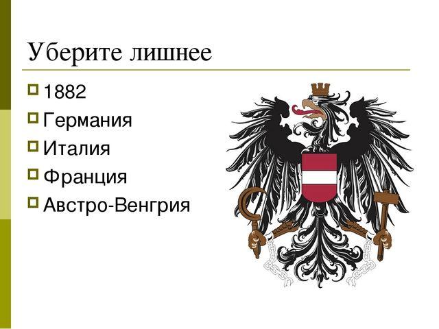 Уберите лишнее 1882 Германия Италия Франция Австро-Венгрия