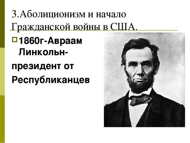 3.Аболиционизм и начало Гражданской войны в США. 1860г-Авраам Линкольн- прези...