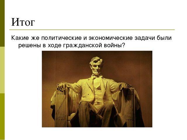 Итог Какие же политические и экономические задачи были решены в ходе гражданс...