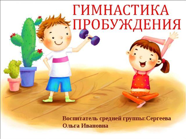 Воспитатель средней группы:Сергеева Ольга Ивановна