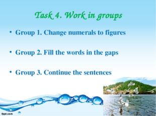 Task 4. Work in groups Group 1. Change numerals to figures Group 2. Fill the