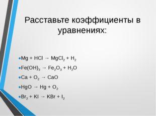 Расставьте коэффициенты в уравнениях: Mg + HCl → MgCl2 + H2 Fe(OH)3 → Fe2O3 +