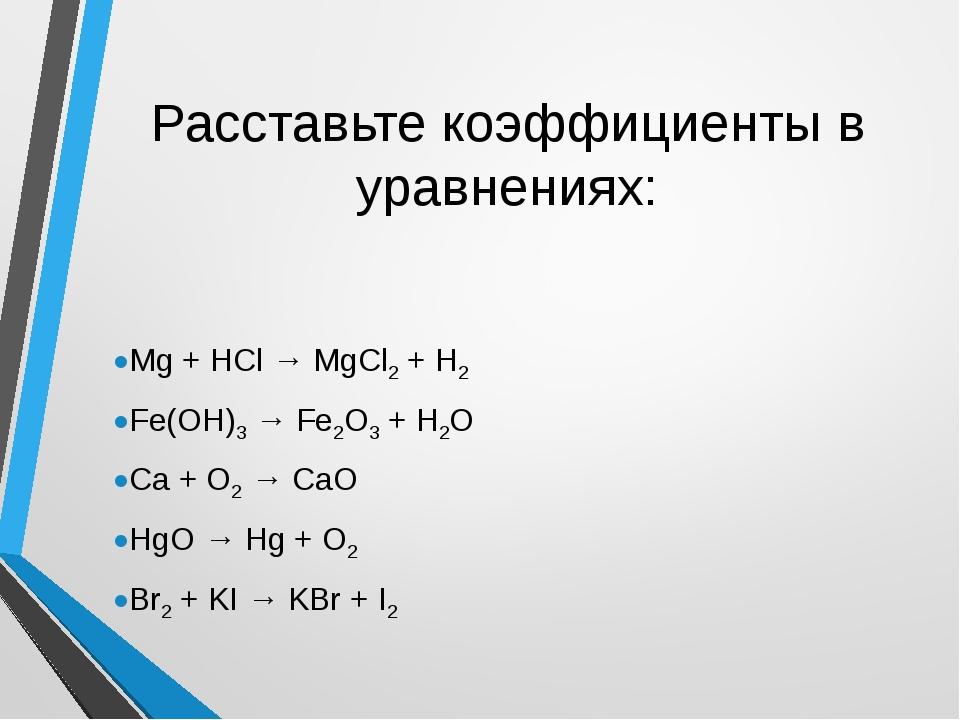 Расставьте коэффициенты в уравнениях: Mg + HCl → MgCl2 + H2 Fe(OH)3 → Fe2O3 +...