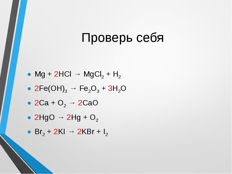 Проверь себя Mg + 2HCl → MgCl2 + H2 2Fe(OH)3 → Fe2O3 + 3H2O 2Ca + O2 → 2CaO 2...