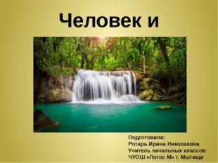 Человек и природа Подготовила: Ротарь Ирина Николаевна Учитель начальных клас
