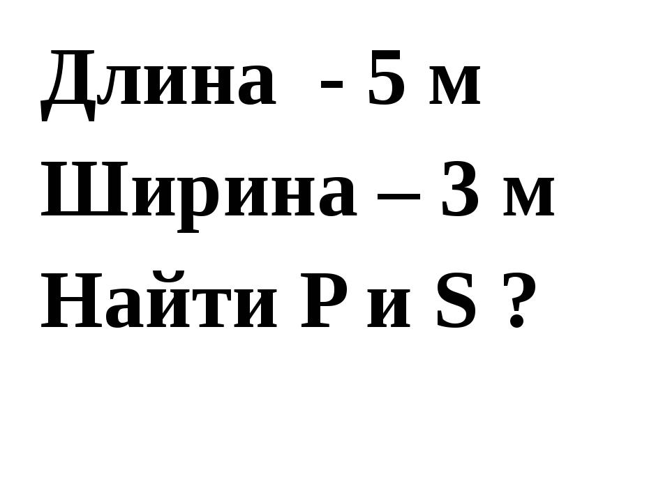 Длина - 5 м Ширина – 3 м Найти P и S ?