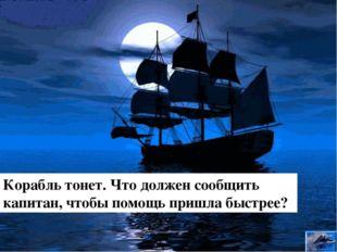 Корабль тонет. Что должен сообщить капитан, чтобы помощь пришла быстрее? 