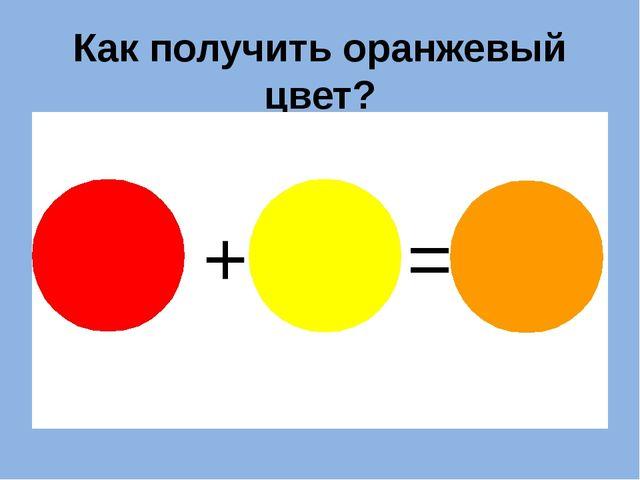 Как получить оранжевый цвет? + =