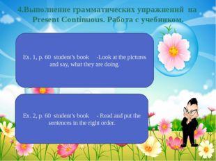 4.Выполнение грамматических упражнений на Present Continuous. Работа с учебни
