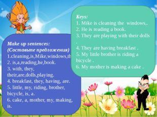 Make up sentences: (Составьте предложения) 1.cleaning,is,Mike,windows,the. 2.