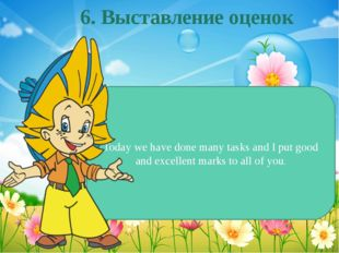 Today we have done many tasks and I put good and excellent marks to all of yo