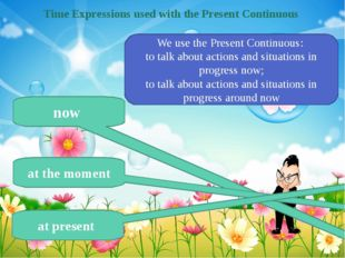 Time Expressions used with the Present Continuous now at the moment at presen