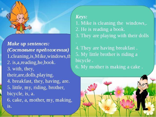 Make up sentences: (Составьте предложения) 1.cleaning,is,Mike,windows,the. 2....