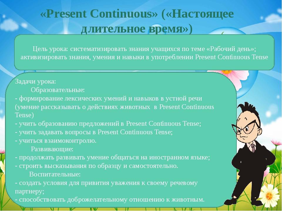«Present Continuous» («Настоящее длительное время») Цель урока: систематизиро...