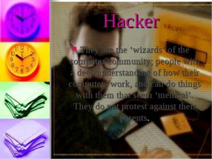 Hacker They are the 'wizards' of the computer community; people with a deep u