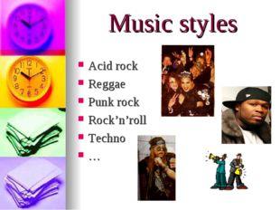 Music styles Acid rock Reggae Punk rock Rock'n'roll Techno …