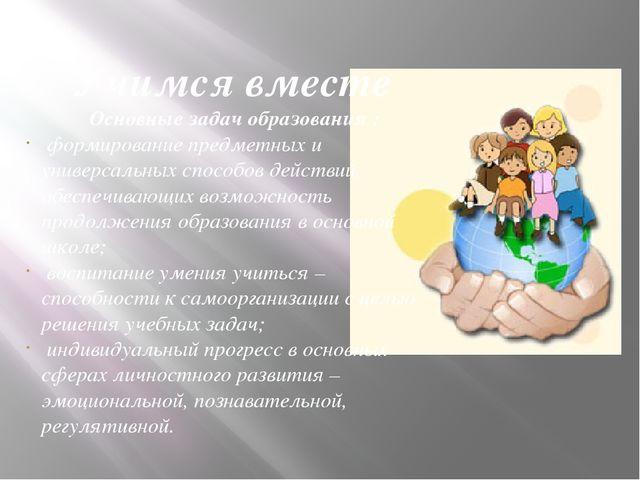 Учимся вместе Основные задач образования : формирование предметных и универс...