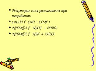 Некоторые соли разлагаются при нагревании: CuCO3 → CuO + CO2↑; NH4NO3 → N2O↑