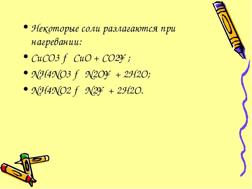 Некоторые соли разлагаются при нагревании: CuCO3 → CuO + CO2↑; NH4NO3 → N2O↑...