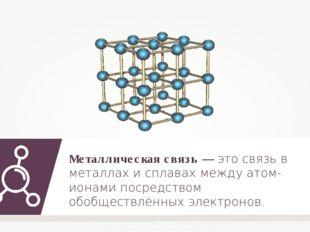 Металлическая связь — это связь в металлах и сплавах между атом-ионами посред