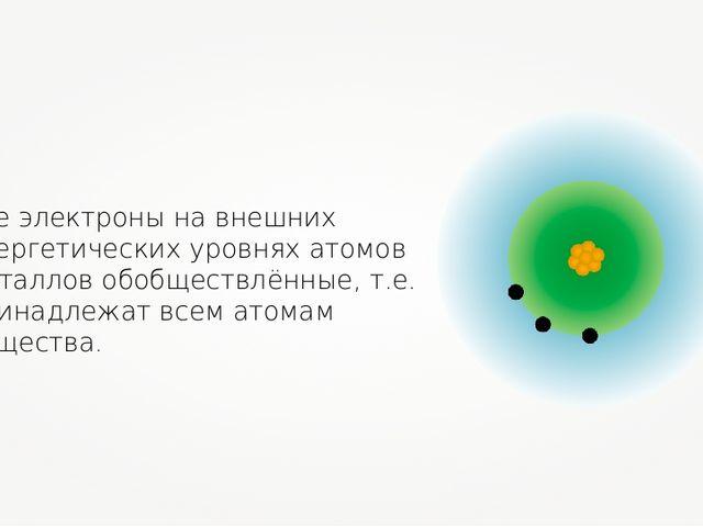 Все электроны на внешних энергетических уровнях атомов металлов обобществлённ...
