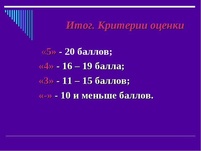 Итог. Критерии оценки «5» - 20 баллов; «4» - 16 – 19 балла; «3» - 11 – 15 ба...