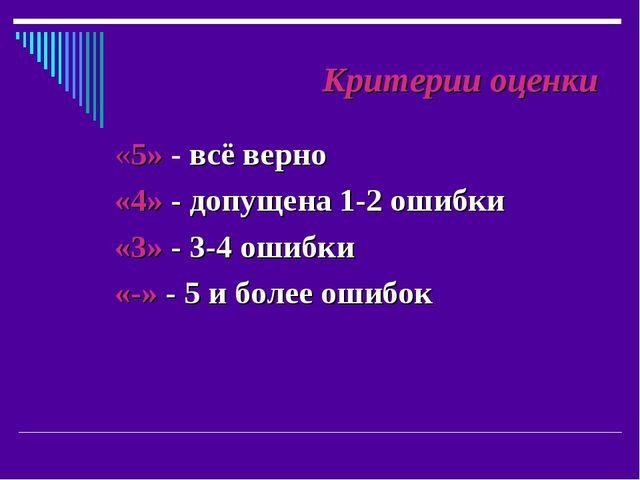 Критерии оценки «5» - всё верно «4» - допущена 1-2 ошибки «3» - 3-4 ошибки «...