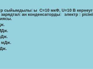Электр сыйымдылығы С=10 мкФ, U=10 В кернеуге дейін зарядталған конденсатордың