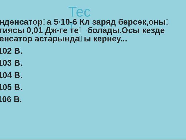 Тест 1. Конденсаторға 5·10-6 Кл заряд берсек,оның энергиясы 0,01 Дж-ге тең бо...