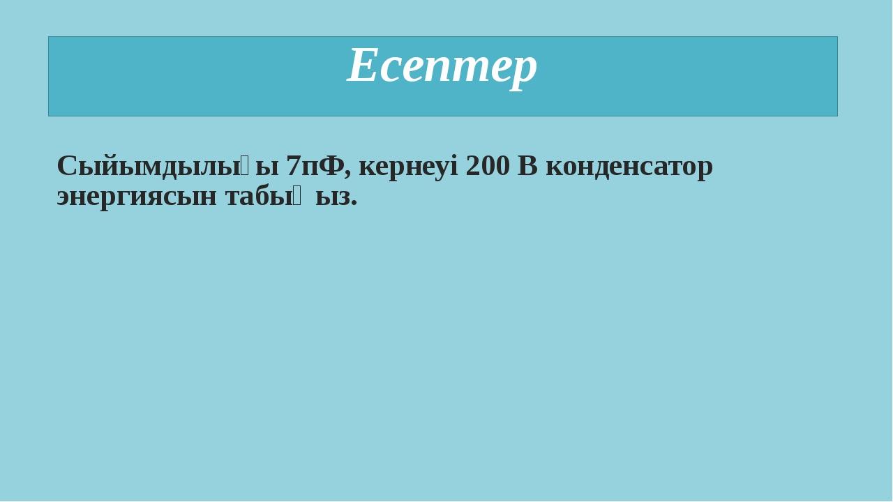 Есептер Сыйымдылығы 7пФ, кернеуі 200 В конденсатор энергиясын табыңыз.