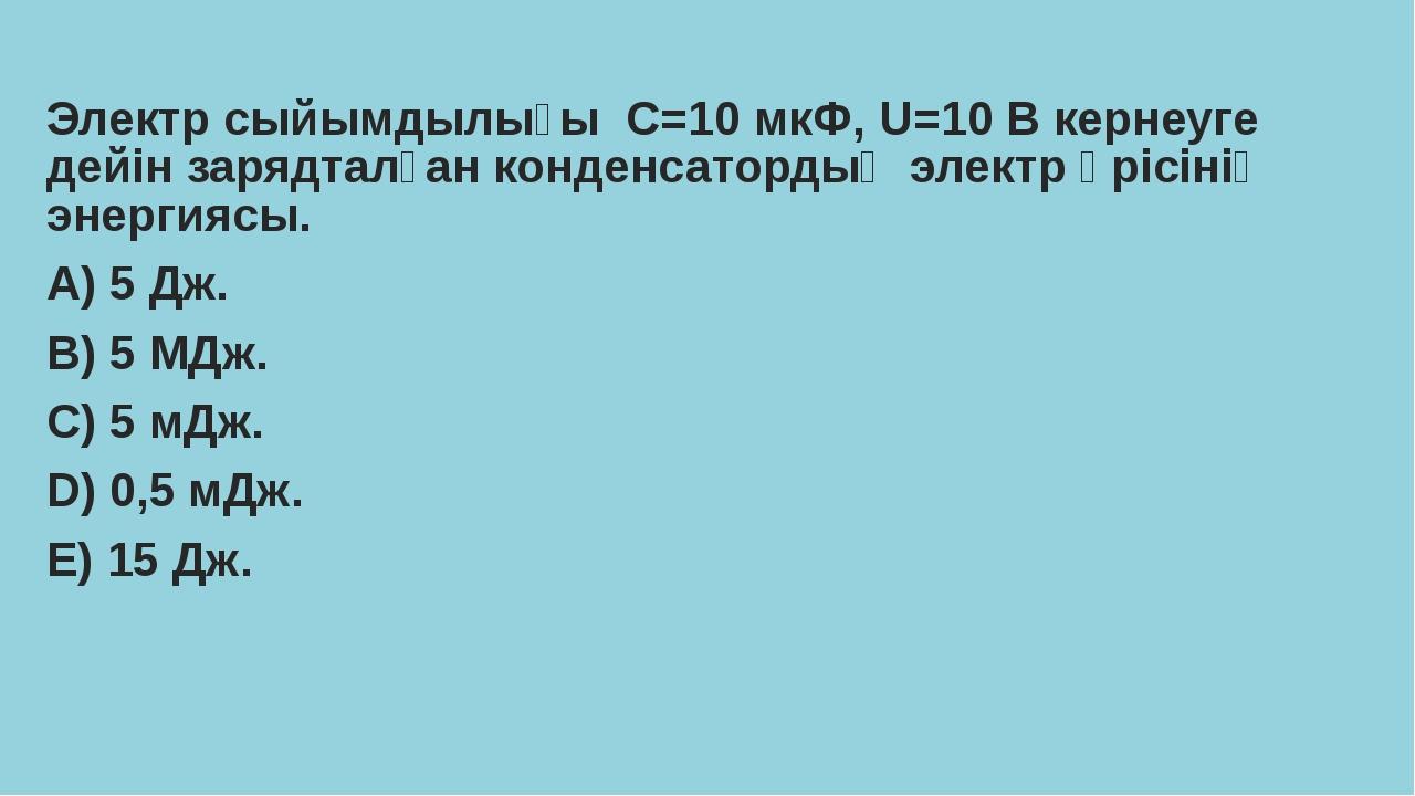 Электр сыйымдылығы С=10 мкФ, U=10 В кернеуге дейін зарядталған конденсатордың...