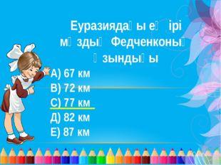 Еуразиядағы ең ірі мұздық Федченконың ұзындығы А) 67 км В) 72 км С) 77 км Д)
