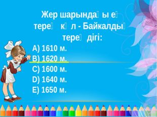 Жер шарындағы ең терең көл - Байкалдың тереңдігі: A) 1610 м. B) 1620 м. C) 16