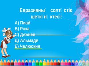 Евразияның солтүстік шеткі нүктесі: А) Пиай В) Рока С) Дежнев Д) Альмади Е) Ч