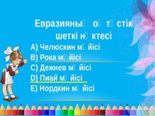Евразияның оңтүстік шеткі нүктесі А) Челюскин мүйісі В) Рока мүйісі С) Дежнев