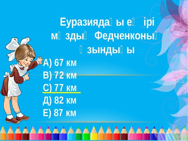Еуразиядағы ең ірі мұздық Федченконың ұзындығы А) 67 км В) 72 км С) 77 км Д)...
