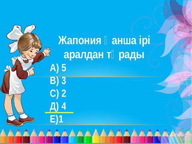 Жапония қанша ірі аралдан тұрады А) 5 В) 3 С) 2 Д) 4 Е)1