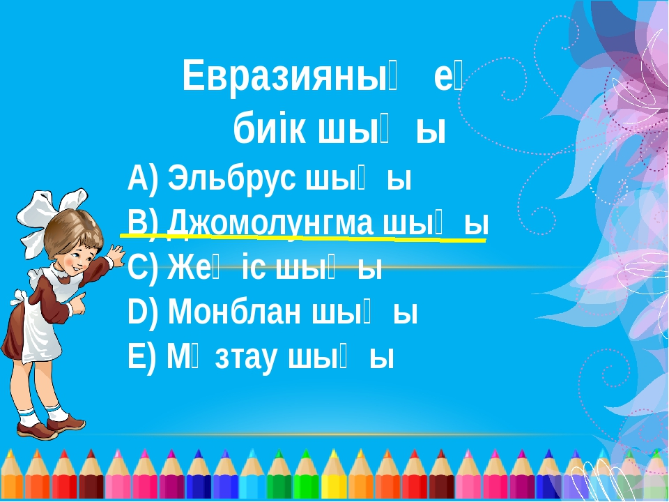 Евразияның ең биік шыңы А) Эльбрус шыңы В) Джомолунгма шыңы С) Жеңіс шыңы D)...