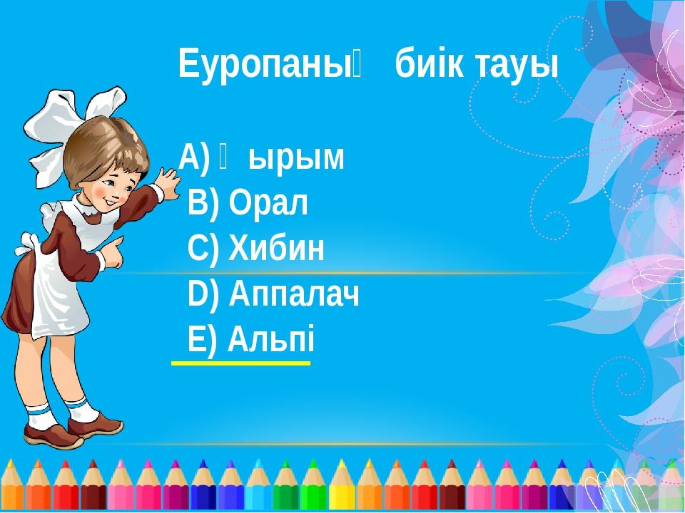 Еуропаның биік тауы А) Қырым В) Орал С) Хибин D) Аппалач Е) Альпі