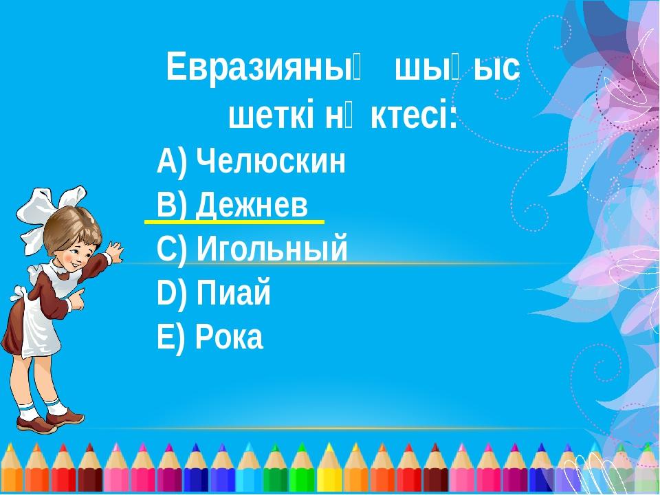 Евразияның шығыс шеткі нүктесі: A) Челюскин B) Дежнев C) Игольный D) Пиай E)...