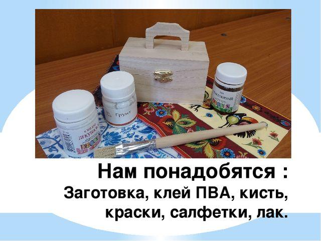 Нам понадобятся : Заготовка, клей ПВА, кисть, краски, салфетки, лак.