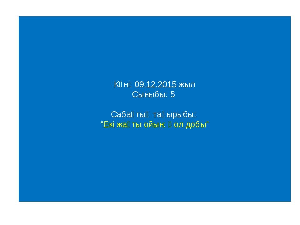 """Күні: 09.12.2015 жыл Сыныбы: 5 Сабақтың тақырыбы: """"Екі жақты ойын: Қол добы"""""""