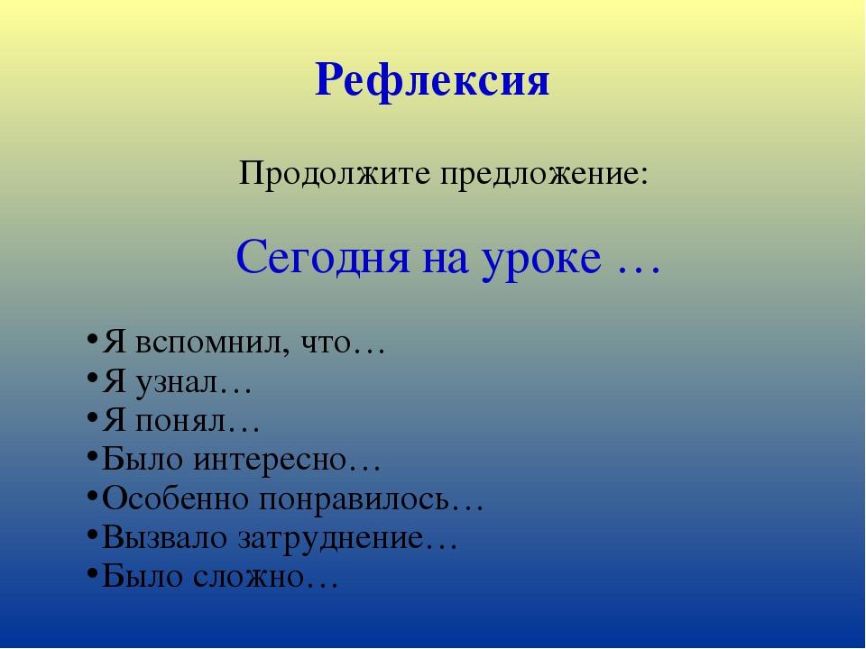 Рефлексия Продолжите предложение: Сегодня на уроке … Я вспомнил, что… Я узнал...