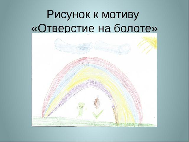 Рисунок к мотиву «Отверстие на болоте»