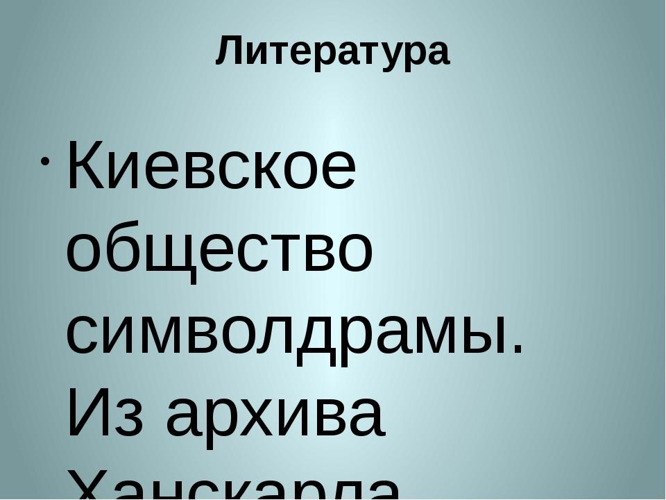 Литература Киевское общество символдрамы. Из архива Ханскарла Лёйнера. – Киев...