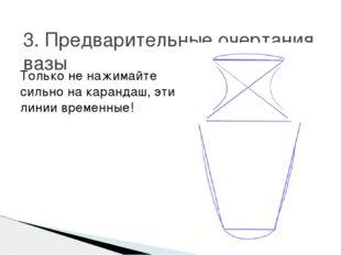 3. Предварительные очертания вазы Только не нажимайте сильно на карандаш, эти